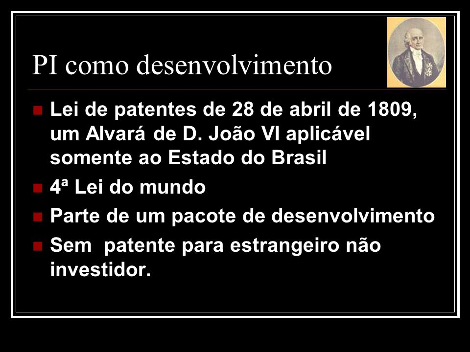 PI como desenvolvimento Lei de patentes de 28 de abril de 1809, um Alvará de D. João VI aplicável somente ao Estado do Brasil 4ª Lei do mundo Parte de