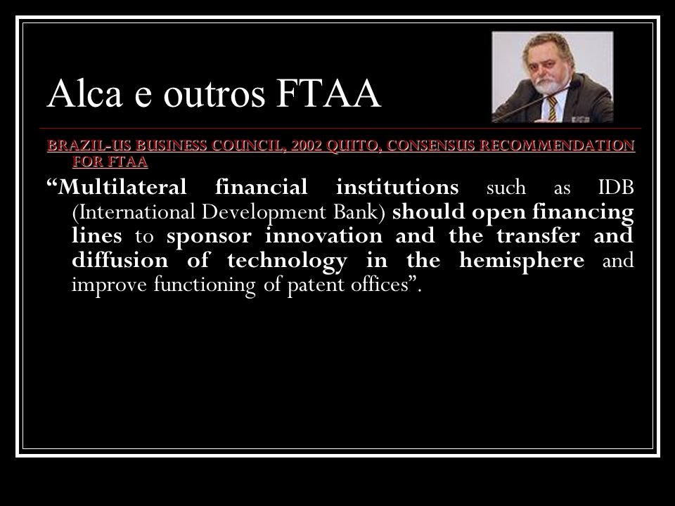 Alca e outros FTAA BRAZIL-US BUSINESS COUNCIL, 2002 QUITO, CONSENSUS RECOMMENDATION FOR FTAA Multilateral financial institutions such as IDB (Internat
