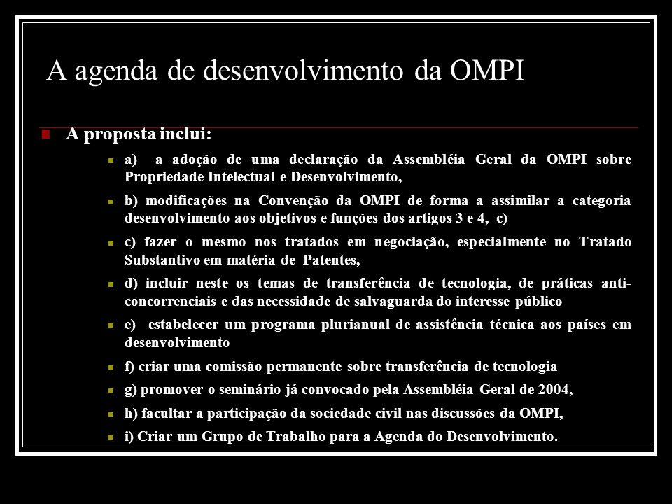 A agenda de desenvolvimento da OMPI A proposta inclui: a) a adoção de uma declaração da Assembléia Geral da OMPI sobre Propriedade Intelectual e Desenvolvimento, b) modificações na Convenção da OMPI de forma a assimilar a categoria desenvolvimento aos objetivos e funções dos artigos 3 e 4, c) c) fazer o mesmo nos tratados em negociação, especialmente no Tratado Substantivo em matéria de Patentes, d) incluir neste os temas de transferência de tecnologia, de práticas anti- concorrenciais e das necessidade de salvaguarda do interesse público e) estabelecer um programa plurianual de assistência técnica aos países em desenvolvimento f) criar uma comissão permanente sobre transferência de tecnologia g) promover o seminário já convocado pela Assembléia Geral de 2004, h) facultar a participação da sociedade civil nas discussões da OMPI, i) Criar um Grupo de Trabalho para a Agenda do Desenvolvimento.