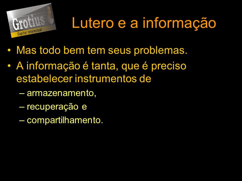 Lutero e a informação Mas todo bem tem seus problemas. A informação é tanta, que é preciso estabelecer instrumentos de –armazenamento, –recuperação e