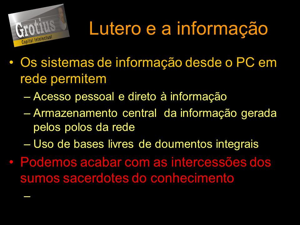 Lutero e a informação Os sistemas de informação desde o PC em rede permitem –Acesso pessoal e direto à informação –Armazenamento central da informação