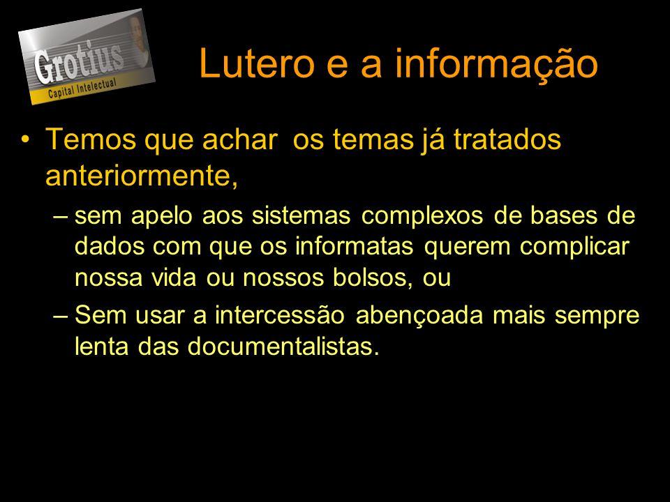 Lutero e a informação Temos que achar os temas já tratados anteriormente, –sem apelo aos sistemas complexos de bases de dados com que os informatas qu