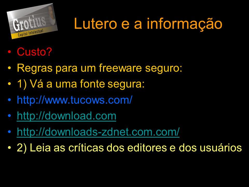 Lutero e a informação Custo? Regras para um freeware seguro: 1) Vá a uma fonte segura: http://www.tucows.com/ http://download.com http://downloads-zdn