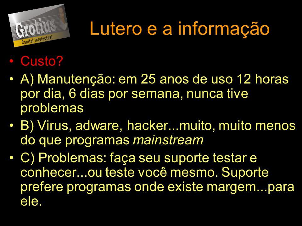 Lutero e a informação Custo? A) Manutenção: em 25 anos de uso 12 horas por dia, 6 dias por semana, nunca tive problemas B) Virus, adware, hacker...mui