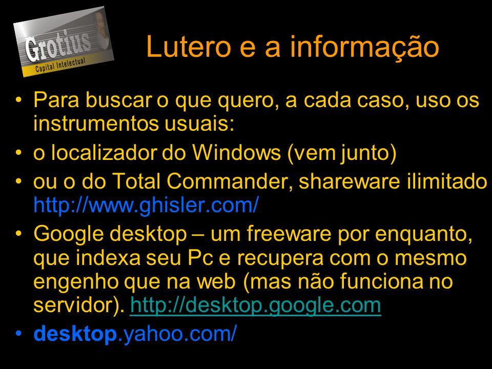 Lutero e a informação Para buscar o que quero, a cada caso, uso os instrumentos usuais: o localizador do Windows (vem junto) ou o do Total Commander,