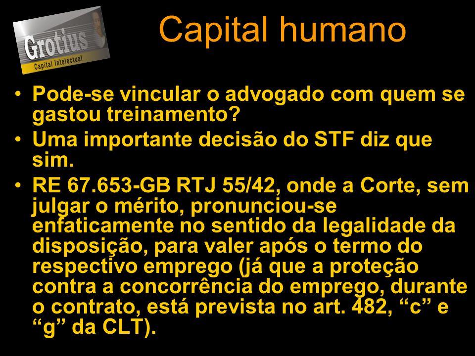 Capital humano Pode-se vincular o advogado com quem se gastou treinamento? Uma importante decisão do STF diz que sim. RE 67.653-GB RTJ 55/42, onde a C