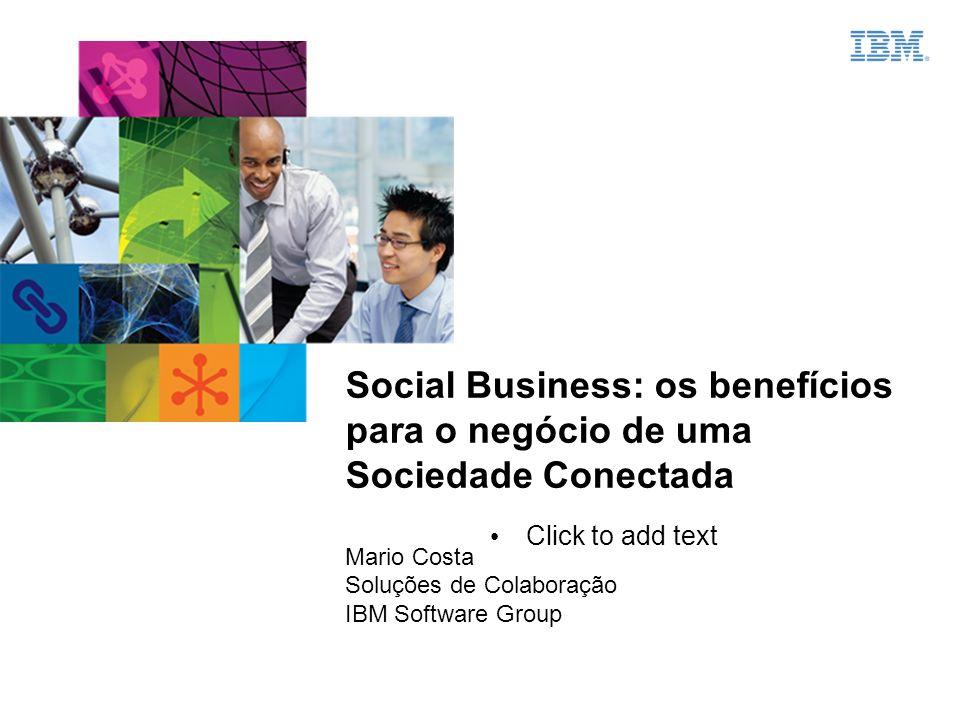 Click to add text Social Business: os benefícios para o negócio de uma Sociedade Conectada Mario Costa Soluções de Colaboração IBM Software Group