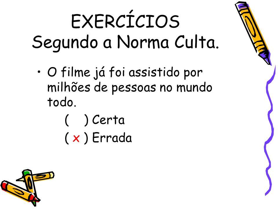 EXERCÍCIOS Segundo a Norma Culta. O filme já foi assistido por milhões de pessoas no mundo todo. ( ) Certa ( x ) Errada
