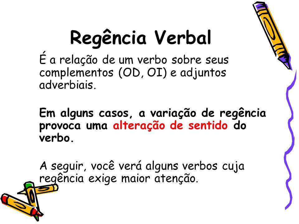 Regência Verbal É a relação de um verbo sobre seus complementos (OD, OI) e adjuntos adverbiais. Em alguns casos, a variação de regência provoca uma al