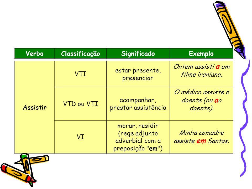 VerboClassificaçãoSignificadoExemplo Assistir VTI estar presente, presenciar Ontem assisti a um filme iraniano. VTD ou VTI acompanhar, prestar assistê