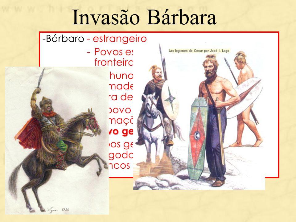 Invasão Bárbara -Bárbaro - estrangeiro -Povos estabelecidos além das fronteiras do Império Romano -Os hunos (povos nômade)empurraram os germanos para