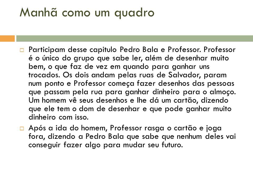Manhã como um quadro Participam desse capitulo Pedro Bala e Professor. Professor é o único do grupo que sabe ler, além de desenhar muito bem, o que fa