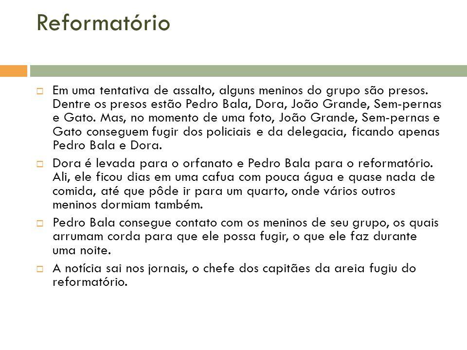 Reformatório Em uma tentativa de assalto, alguns meninos do grupo são presos. Dentre os presos estão Pedro Bala, Dora, João Grande, Sem-pernas e Gato.