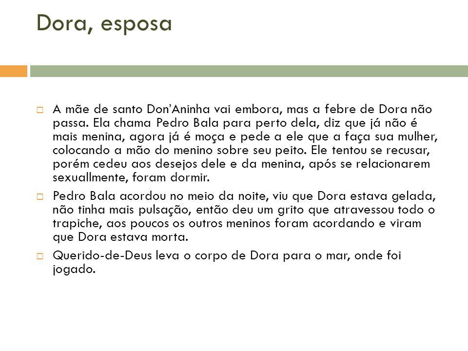 Dora, esposa A mãe de santo DonAninha vai embora, mas a febre de Dora não passa. Ela chama Pedro Bala para perto dela, diz que já não é mais menina, a