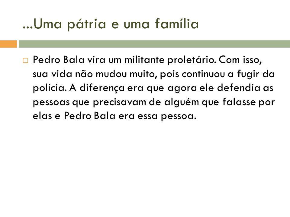 ...Uma pátria e uma família Pedro Bala vira um militante proletário. Com isso, sua vida não mudou muito, pois continuou a fugir da polícia. A diferenç