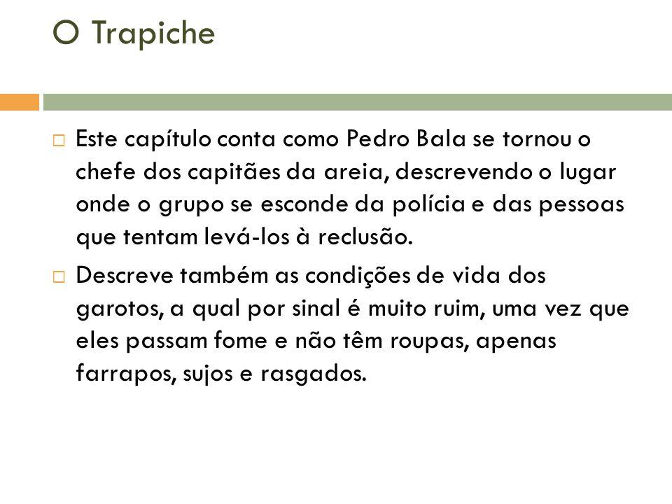 O Trapiche Este capítulo conta como Pedro Bala se tornou o chefe dos capitães da areia, descrevendo o lugar onde o grupo se esconde da polícia e das p