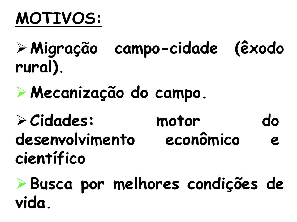 MOTIVOS: Migração campo-cidade (êxodo rural). Cidades: motor do desenvolvimento econômico e científico Busca por melhores condições de vida. Mecanizaç