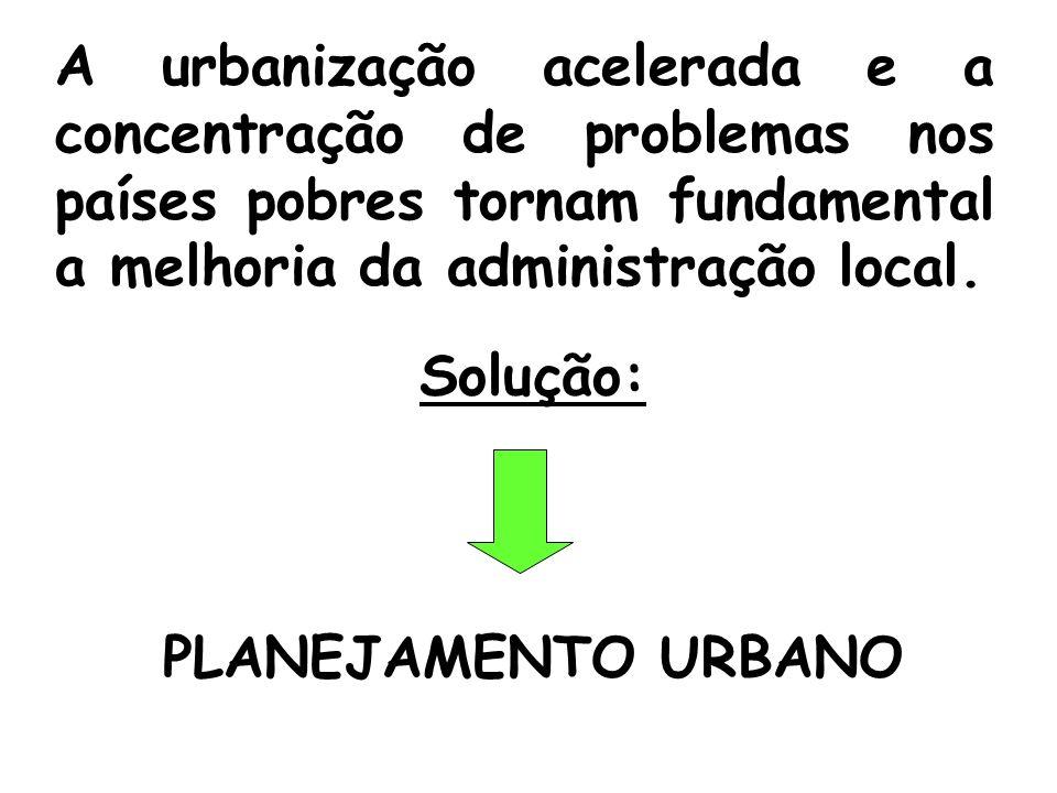 A urbanização acelerada e a concentração de problemas nos países pobres tornam fundamental a melhoria da administração local. Solução: PLANEJAMENTO UR