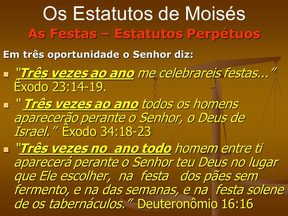Os Estatutos de Moisés As Festas – Estatutos Perpétuos Em três oportunidade o Senhor diz: Três vezes ao ano me celebrareis festas... Êxodo 23:14-19.Tr