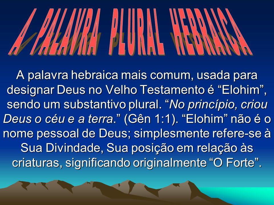 A palavra hebraica mais comum, usada para designar Deus no Velho Testamento é Elohim, sendo um substantivo plural. No princípio, criou Deus o céu e a