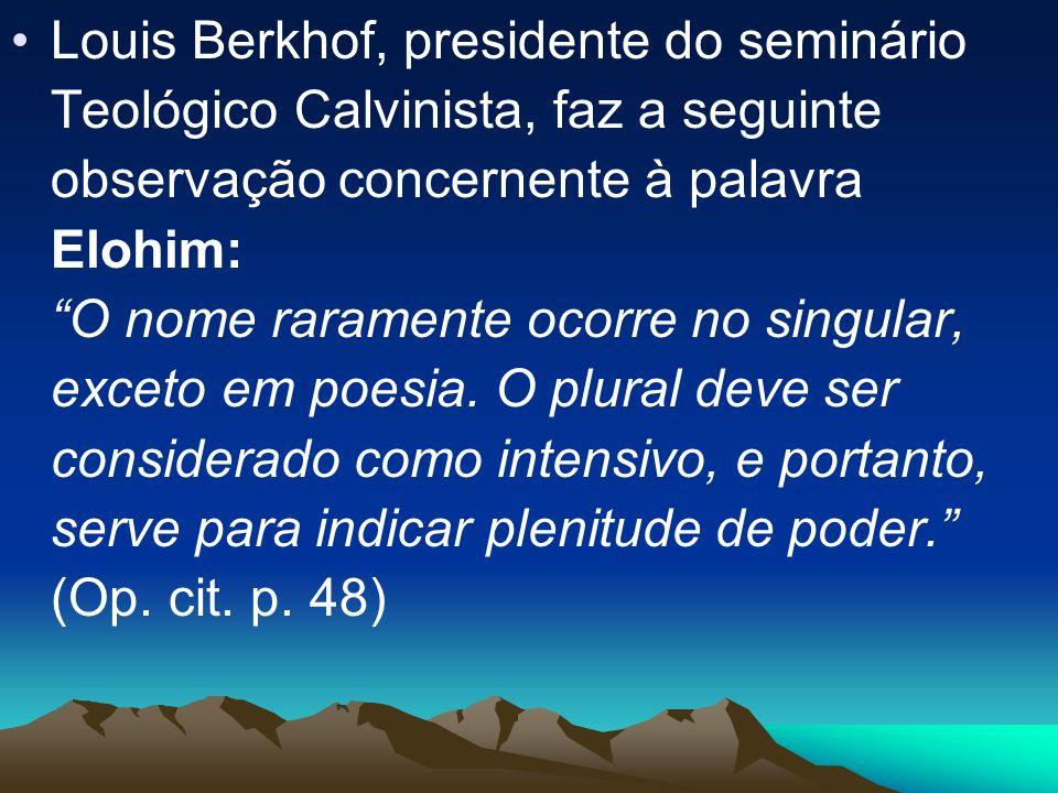 Louis Berkhof, presidente do seminário Teológico Calvinista, faz a seguinte observação concernente à palavra Elohim: O nome raramente ocorre no singul