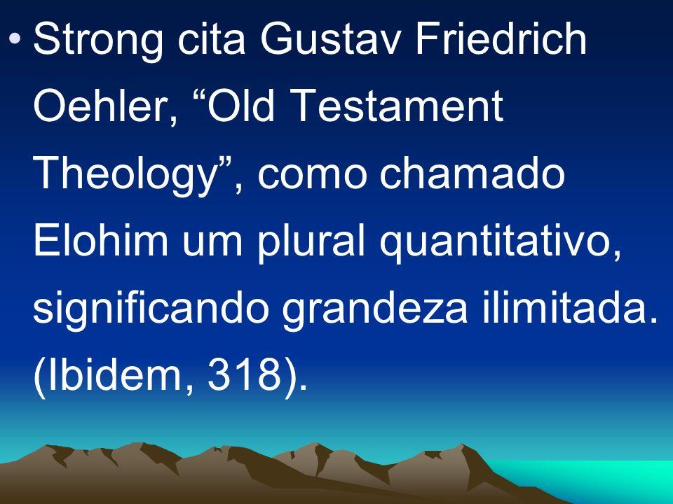 Strong cita Gustav Friedrich Oehler, Old Testament Theology, como chamado Elohim um plural quantitativo, significando grandeza ilimitada. (Ibidem, 318