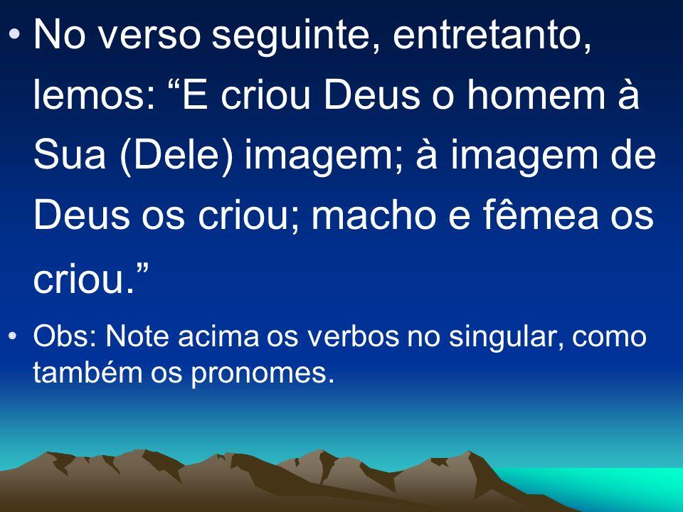 No verso seguinte, entretanto, lemos: E criou Deus o homem à Sua (Dele) imagem; à imagem de Deus os criou; macho e fêmea os criou. Obs: Note acima os