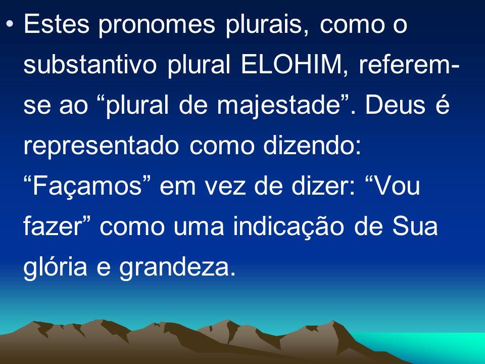 Estes pronomes plurais, como o substantivo plural ELOHIM, referem- se ao plural de majestade. Deus é representado como dizendo: Façamos em vez de dize