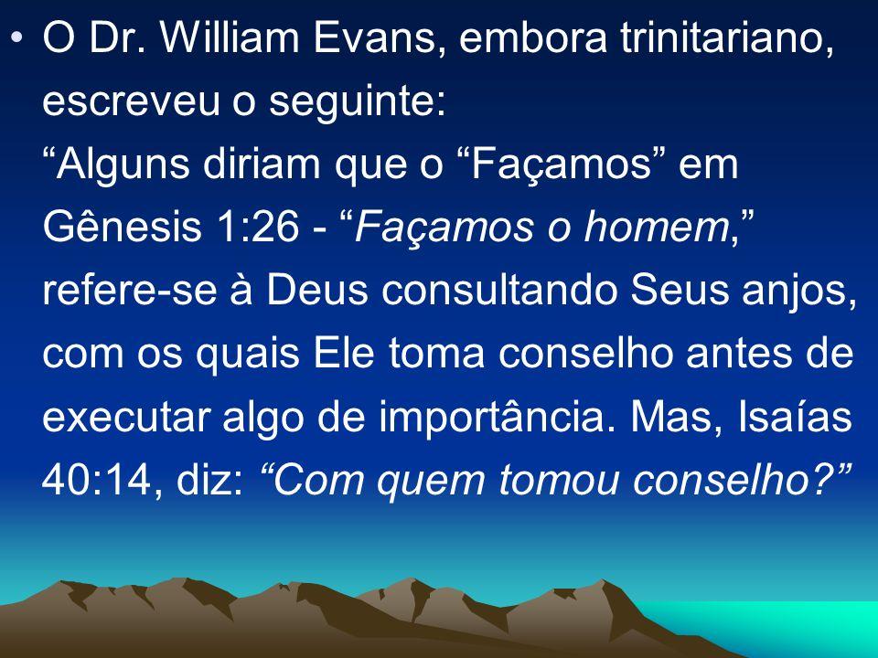 O Dr. William Evans, embora trinitariano, escreveu o seguinte: Alguns diriam que o Façamos em Gênesis 1:26 - Façamos o homem, refere-se à Deus consult