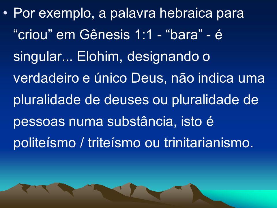 Por exemplo, a palavra hebraica para criou em Gênesis 1:1 - bara - é singular... Elohim, designando o verdadeiro e único Deus, não indica uma pluralid