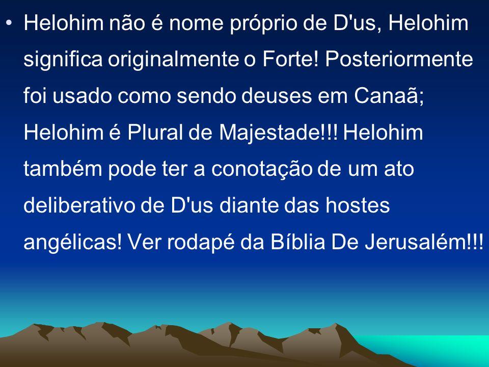 Helohim não é nome próprio de D'us, Helohim significa originalmente o Forte! Posteriormente foi usado como sendo deuses em Canaã; Helohim é Plural de