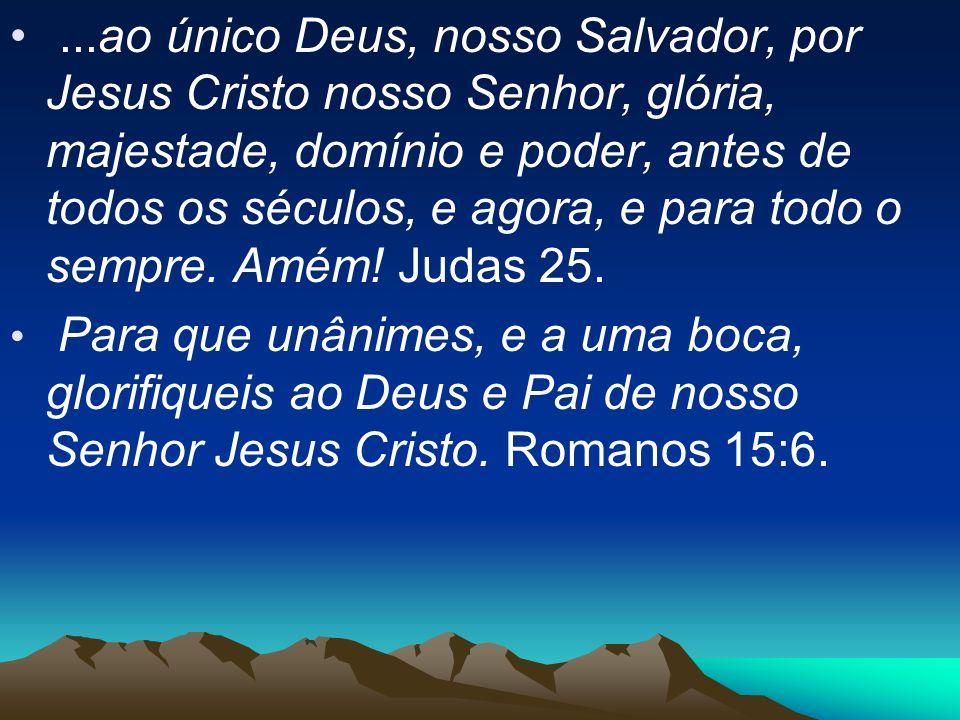 ...ao único Deus, nosso Salvador, por Jesus Cristo nosso Senhor, glória, majestade, domínio e poder, antes de todos os séculos, e agora, e para todo o