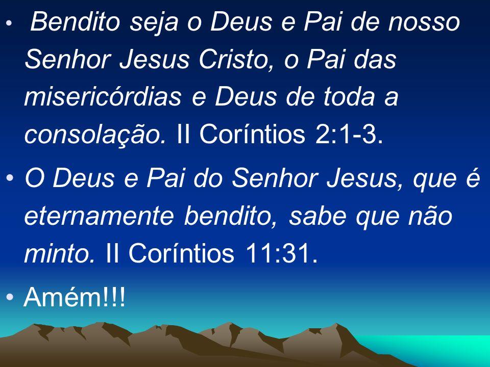 Bendito seja o Deus e Pai de nosso Senhor Jesus Cristo, o Pai das misericórdias e Deus de toda a consolação. II Coríntios 2:1-3. O Deus e Pai do Senho
