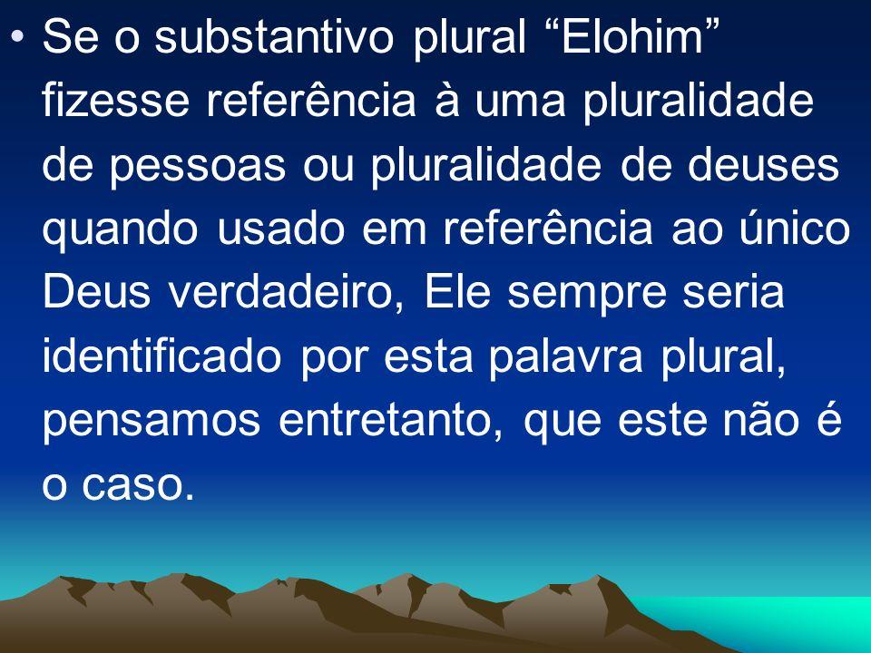 Se o substantivo plural Elohim fizesse referência à uma pluralidade de pessoas ou pluralidade de deuses quando usado em referência ao único Deus verda