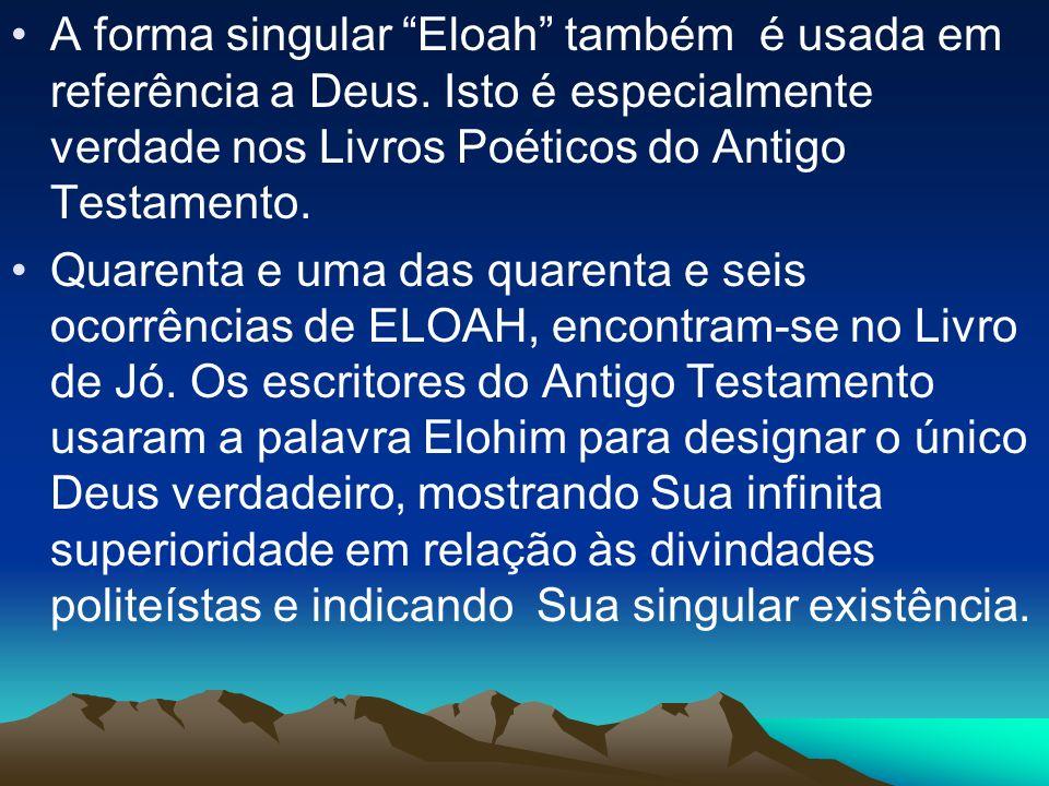A forma singular Eloah também é usada em referência a Deus. Isto é especialmente verdade nos Livros Poéticos do Antigo Testamento. Quarenta e uma das