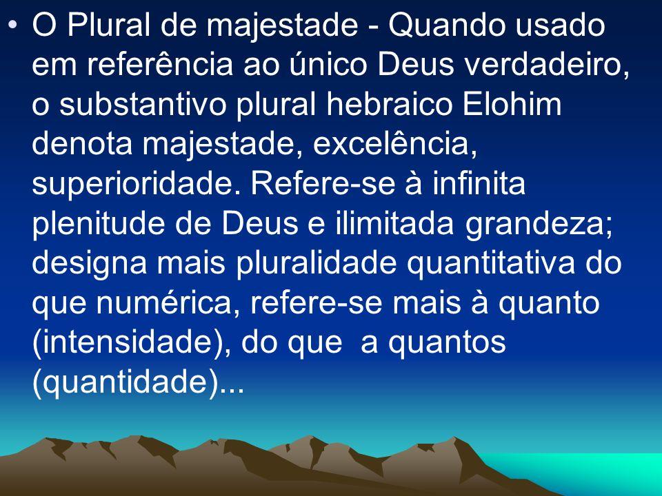 O Plural de majestade - Quando usado em referência ao único Deus verdadeiro, o substantivo plural hebraico Elohim denota majestade, excelência, superi
