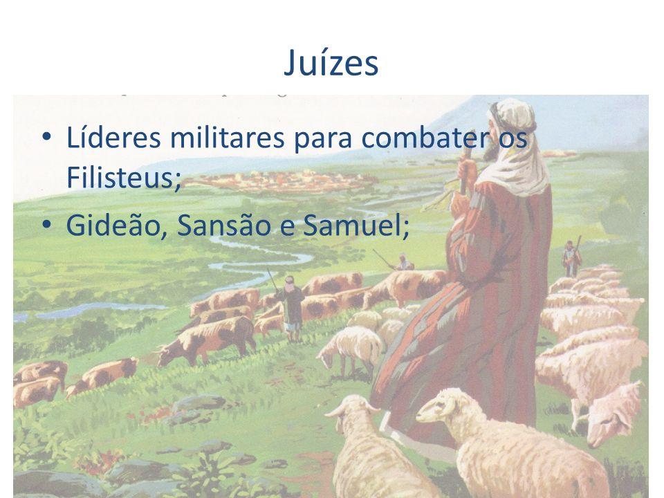 Juízes Líderes militares para combater os Filisteus; Gideão, Sansão e Samuel;
