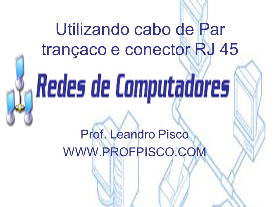 Utilizando cabo de Par trançaco e conector RJ 45 Prof. Leandro Pisco WWW.PROFPISCO.COM