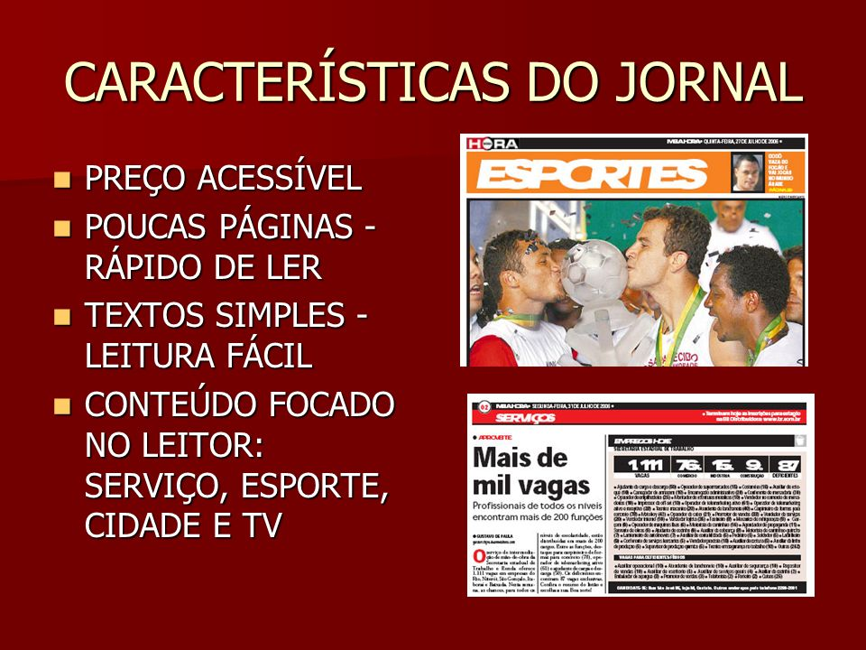 CARACTERÍSTICAS DO JORNAL PREÇO ACESSÍVEL PREÇO ACESSÍVEL POUCAS PÁGINAS - RÁPIDO DE LER POUCAS PÁGINAS - RÁPIDO DE LER TEXTOS SIMPLES - LEITURA FÁCIL TEXTOS SIMPLES - LEITURA FÁCIL CONTEÚDO FOCADO NO LEITOR: SERVIÇO, ESPORTE, CIDADE E TV CONTEÚDO FOCADO NO LEITOR: SERVIÇO, ESPORTE, CIDADE E TV