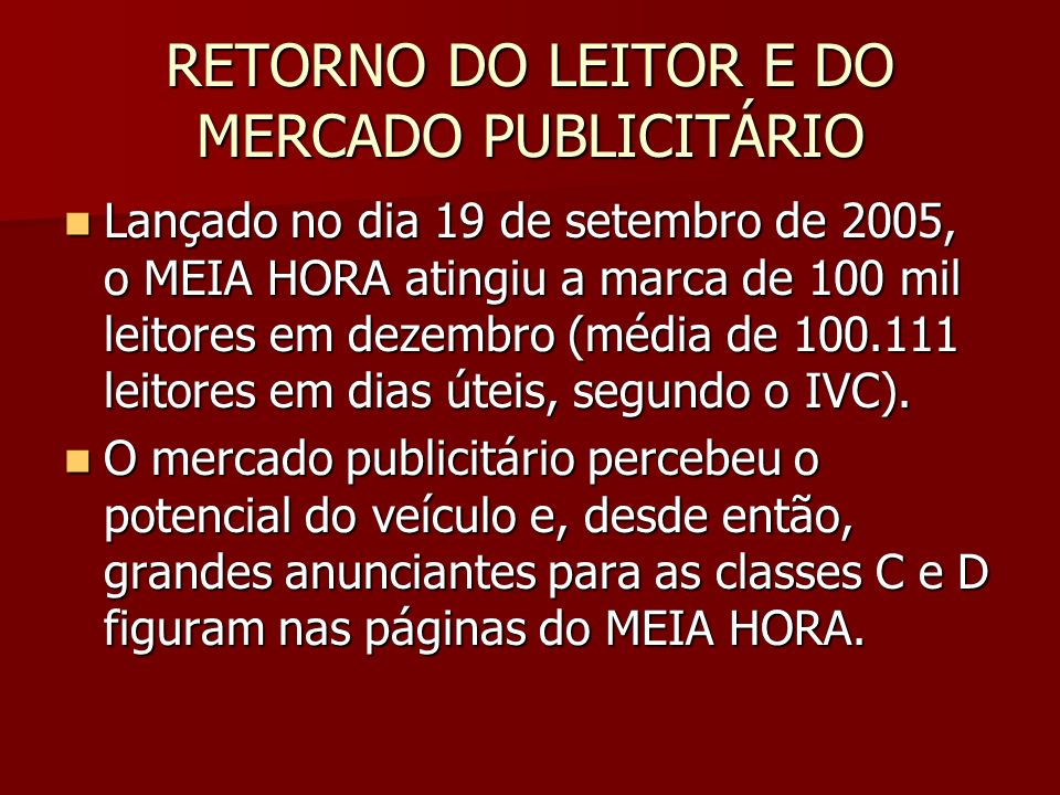 RETORNO DO LEITOR E DO MERCADO PUBLICITÁRIO Lançado no dia 19 de setembro de 2005, o MEIA HORA atingiu a marca de 100 mil leitores em dezembro (média de 100.111 leitores em dias úteis, segundo o IVC).