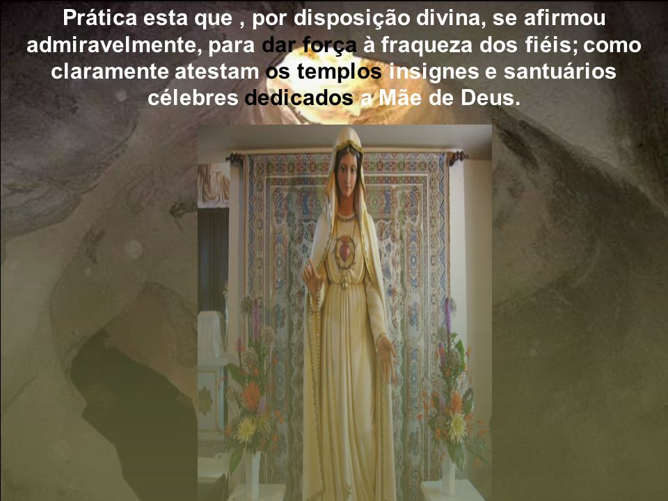 Prática esta que, por disposição divina, se afirmou admiravelmente, para dar força à fraqueza dos fiéis; como claramente atestam os templos insignes e santuários célebres dedicados a Mãe de Deus.
