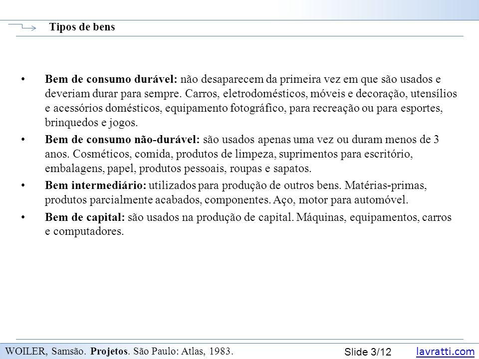 lavratti.com Slide 3/12 Tipos de bens WOILER, Samsão. Projetos. São Paulo: Atlas, 1983. Bem de consumo durável: não desaparecem da primeira vez em que