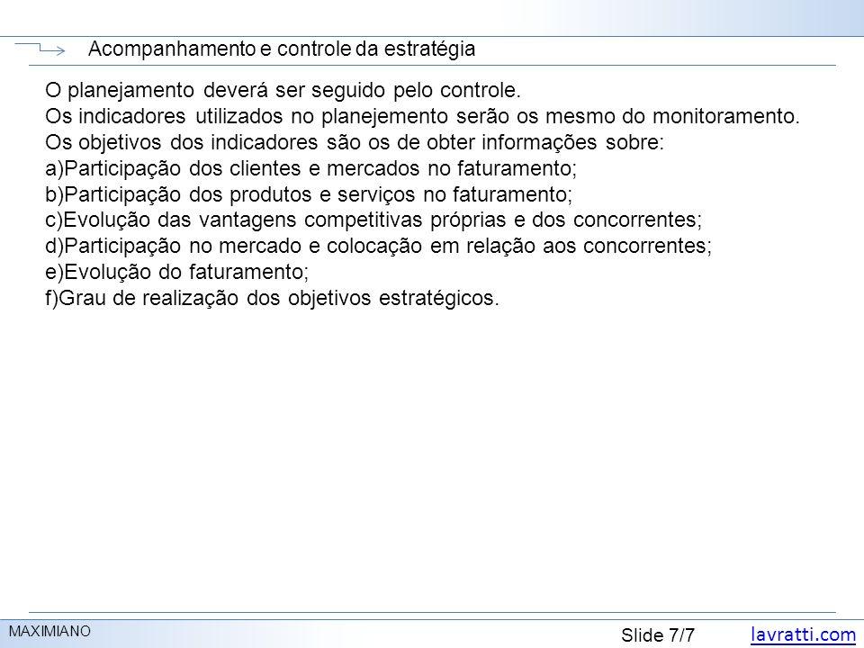 lavratti.com Slide 7/7 Acompanhamento e controle da estratégia MAXIMIANO O planejamento deverá ser seguido pelo controle. Os indicadores utilizados no