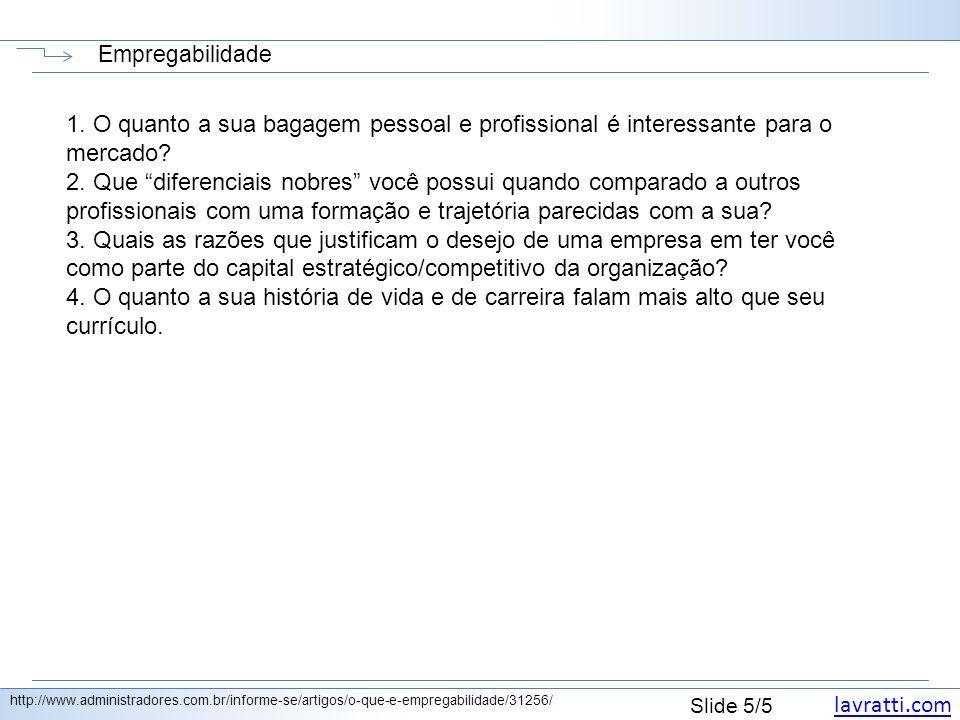 lavratti.com Slide 5/5 Empregabilidade http://www.administradores.com.br/informe-se/artigos/o-que-e-empregabilidade/31256/ 1. O quanto a sua bagagem p