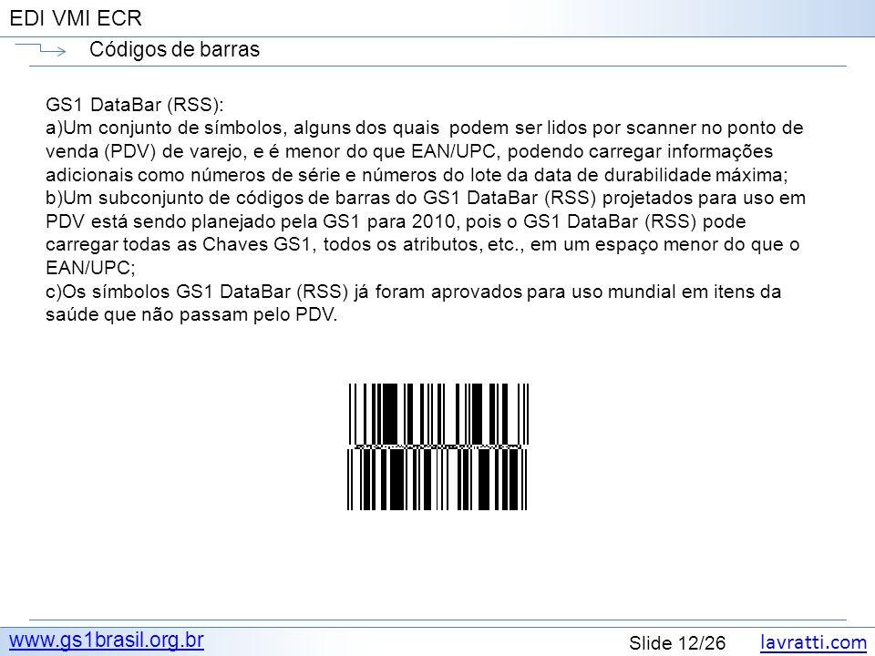 lavratti.com Slide 12/26 EDI VMI ECR Códigos de barras www.gs1brasil.org.br GS1 DataBar (RSS): a)Um conjunto de símbolos, alguns dos quais podem ser l