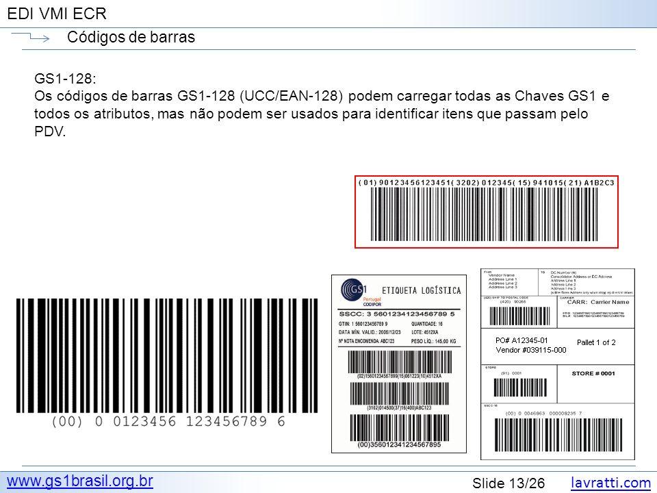 lavratti.com Slide 13/26 EDI VMI ECR Códigos de barras www.gs1brasil.org.br GS1-128: Os códigos de barras GS1-128 (UCC/EAN-128) podem carregar todas a