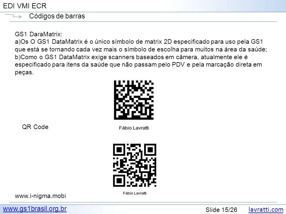 lavratti.com Slide 15/26 EDI VMI ECR Códigos de barras www.gs1brasil.org.br GS1 DaraMatrix: a)Os O GS1 DataMatrix é o único símbolo de matrix 2D espec