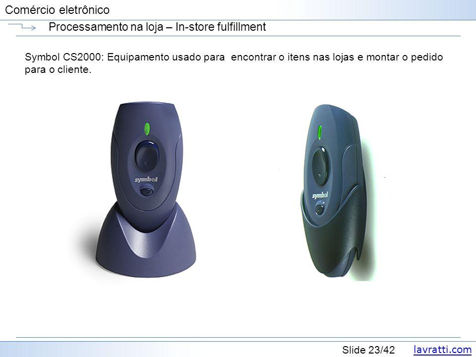 lavratti.com Slide 23/42 Comércio eletrônico Processamento na loja – In-store fulfillment Symbol CS2000: Equipamento usado para encontrar o itens nas