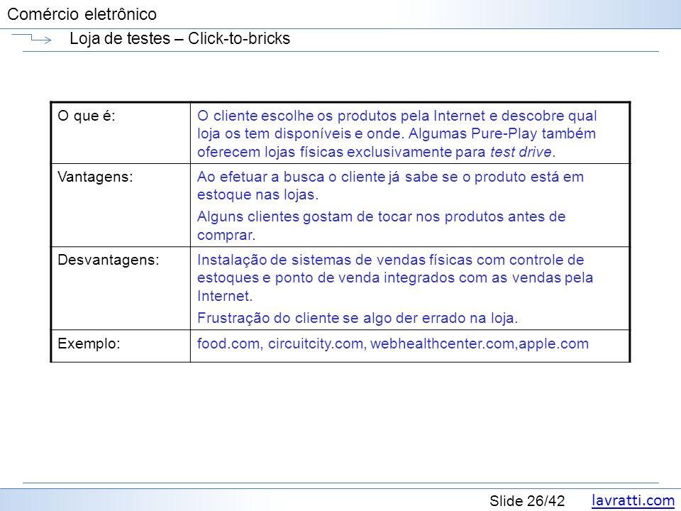 lavratti.com Slide 26/42 Comércio eletrônico Loja de testes – Click-to-bricks O que é:O cliente escolhe os produtos pela Internet e descobre qual loja