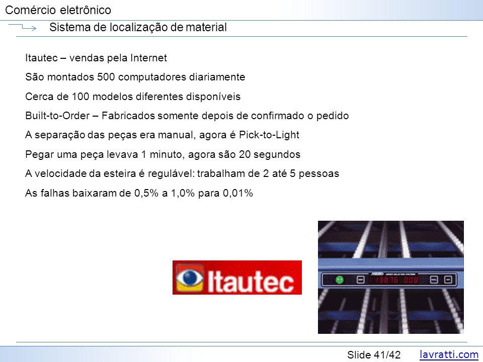 lavratti.com Slide 41/42 Comércio eletrônico Sistema de localização de material Itautec – vendas pela Internet São montados 500 computadores diariamen